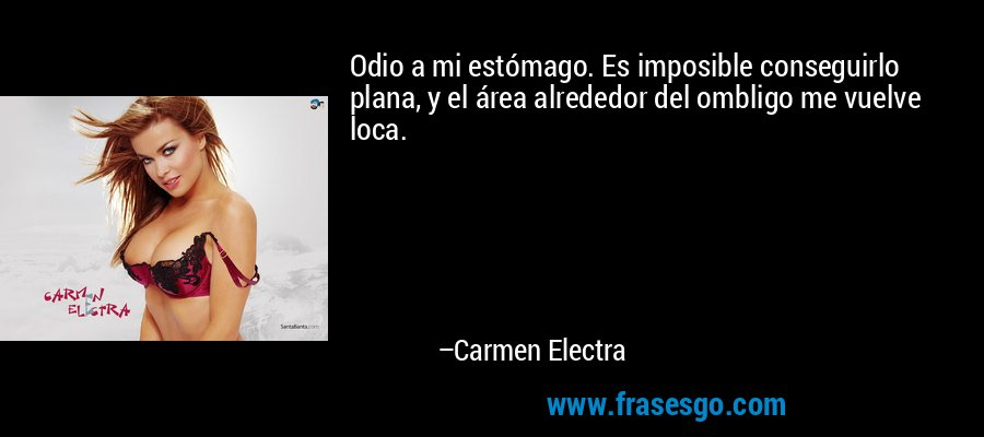 Odio a mi estómago. Es imposible conseguirlo plana, y el área alrededor del ombligo me vuelve loca. – Carmen Electra