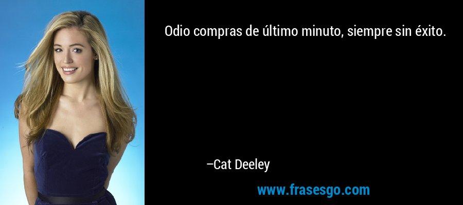 Odio compras de último minuto, siempre sin éxito. – Cat Deeley