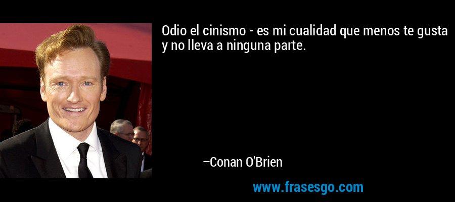 Odio el cinismo - es mi cualidad que menos te gusta y no lleva a ninguna parte. – Conan O'Brien