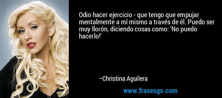 Odio hacer ejercicio - que tengo que empujar mentalmente a mí mismo a través de él. Puedo ser muy llorón, diciendo cosas como: 'No puedo hacerlo!' – Christina Aguilera