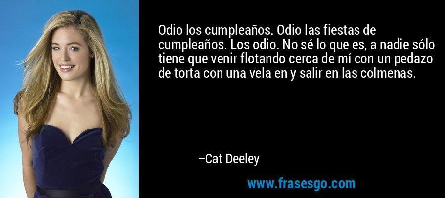 Odio los cumpleaños. Odio las fiestas de cumpleaños. Los odio. No sé lo que es, a nadie sólo tiene que venir flotando cerca de mí con un pedazo de torta con una vela en y salir en las colmenas. – Cat Deeley