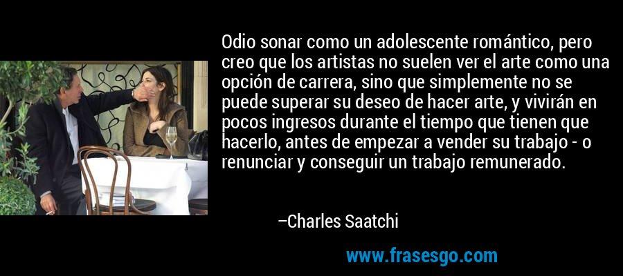 Odio sonar como un adolescente romántico, pero creo que los artistas no suelen ver el arte como una opción de carrera, sino que simplemente no se puede superar su deseo de hacer arte, y vivirán en pocos ingresos durante el tiempo que tienen que hacerlo, antes de empezar a vender su trabajo - o renunciar y conseguir un trabajo remunerado. – Charles Saatchi