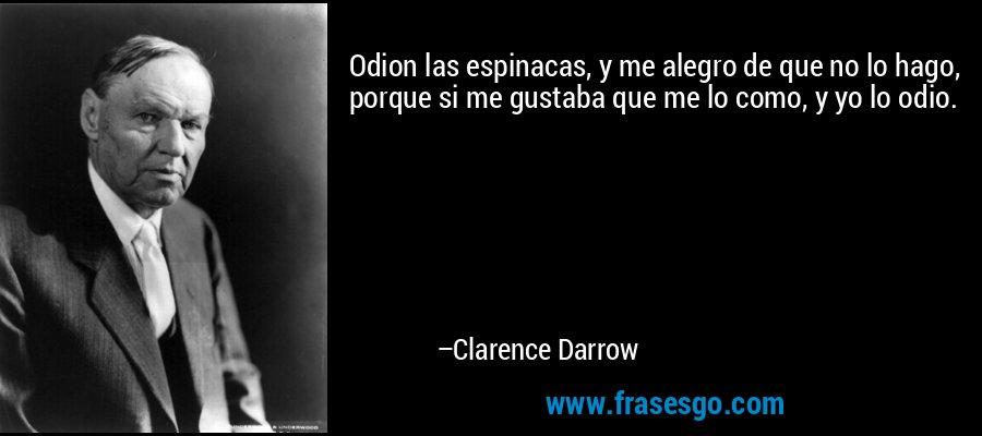 Odion las espinacas, y me alegro de que no lo hago, porque si me gustaba que me lo como, y yo lo odio. – Clarence Darrow