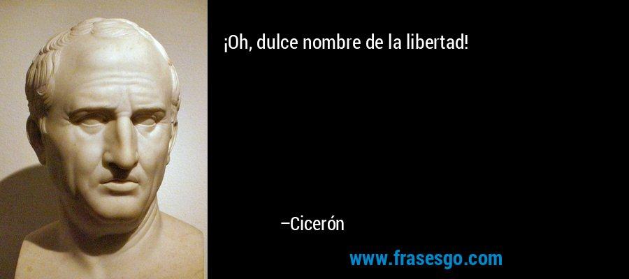 ¡Oh, dulce nombre de la libertad! – Cicerón