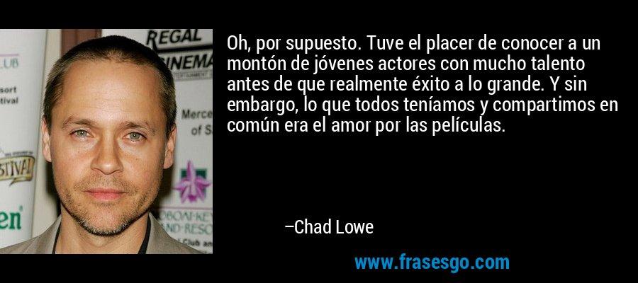 Oh, por supuesto. Tuve el placer de conocer a un montón de jóvenes actores con mucho talento antes de que realmente éxito a lo grande. Y sin embargo, lo que todos teníamos y compartimos en común era el amor por las películas. – Chad Lowe
