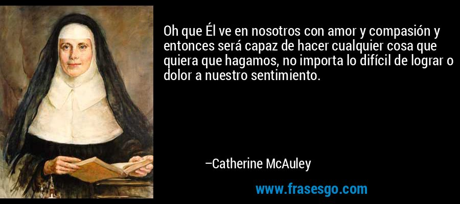 Oh que Él ve en nosotros con amor y compasión y entonces será capaz de hacer cualquier cosa que quiera que hagamos, no importa lo difícil de lograr o dolor a nuestro sentimiento. – Catherine McAuley