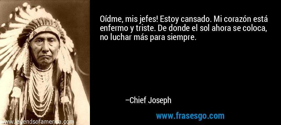Oídme, mis jefes! Estoy cansado. Mi corazón está enfermo y triste. De donde el sol ahora se coloca, no luchar más para siempre. – Chief Joseph