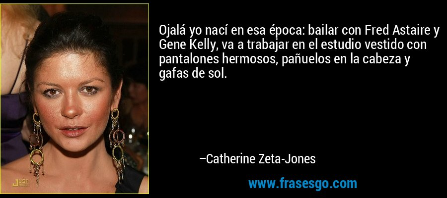 Ojalá yo nací en esa época: bailar con Fred Astaire y Gene Kelly, va a trabajar en el estudio vestido con pantalones hermosos, pañuelos en la cabeza y gafas de sol. – Catherine Zeta-Jones
