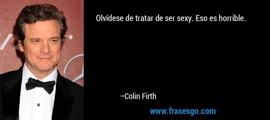 Olvídese de tratar de ser sexy. Eso es horrible. – Colin Firth