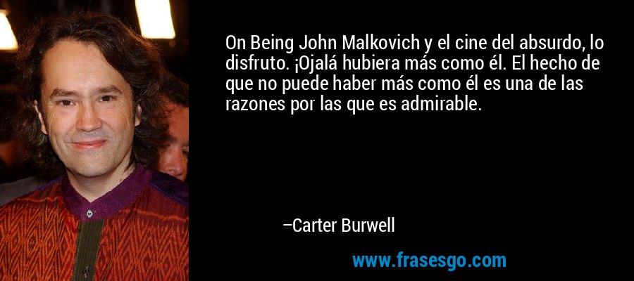 On Being John Malkovich y el cine del absurdo, lo disfruto. ¡Ojalá hubiera más como él. El hecho de que no puede haber más como él es una de las razones por las que es admirable. – Carter Burwell