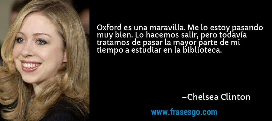 Oxford es una maravilla. Me lo estoy pasando muy bien. Lo hacemos salir, pero todavía tratamos de pasar la mayor parte de mi tiempo a estudiar en la biblioteca. – Chelsea Clinton