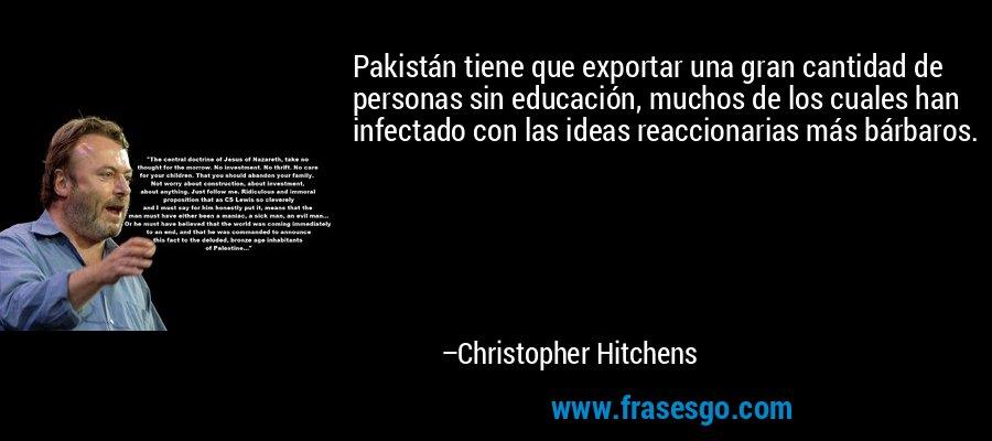 Pakistán tiene que exportar una gran cantidad de personas sin educación, muchos de los cuales han infectado con las ideas reaccionarias más bárbaros. – Christopher Hitchens