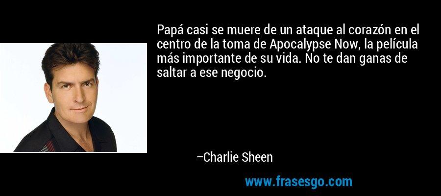 Papá casi se muere de un ataque al corazón en el centro de la toma de Apocalypse Now, la película más importante de su vida. No te dan ganas de saltar a ese negocio. – Charlie Sheen