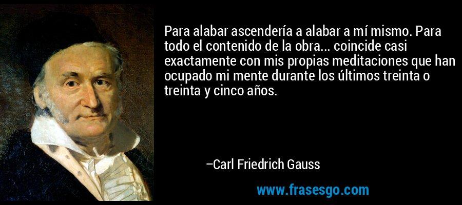 Para alabar ascendería a alabar a mí mismo. Para todo el contenido de la obra... coincide casi exactamente con mis propias meditaciones que han ocupado mi mente durante los últimos treinta o treinta y cinco años. – Carl Friedrich Gauss