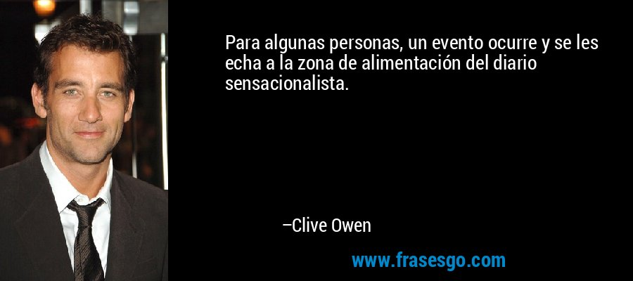 Para algunas personas, un evento ocurre y se les echa a la zona de alimentación del diario sensacionalista. – Clive Owen
