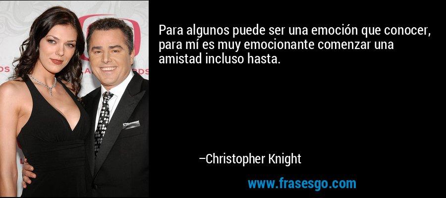 Para algunos puede ser una emoción que conocer, para mí es muy emocionante comenzar una amistad incluso hasta. – Christopher Knight