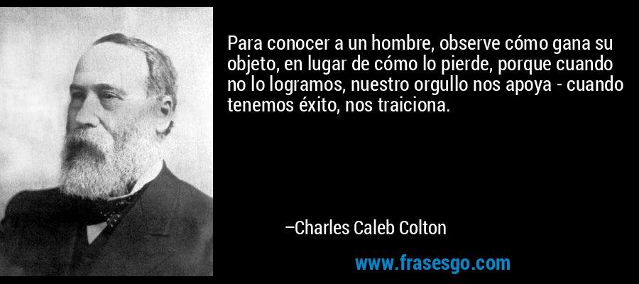 Para conocer a un hombre, observe cómo gana su objeto, en lugar de cómo lo pierde, porque cuando no lo logramos, nuestro orgullo nos apoya - cuando tenemos éxito, nos traiciona. – Charles Caleb Colton
