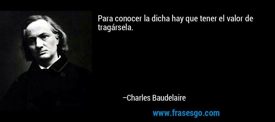 Para conocer la dicha hay que tener el valor de tragársela. – Charles Baudelaire
