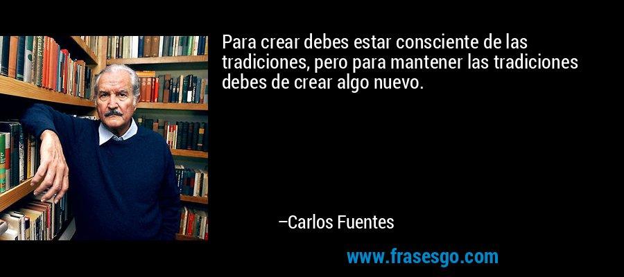 Para crear debes estar consciente de las tradiciones, pero para mantener las tradiciones debes de crear algo nuevo. – Carlos Fuentes