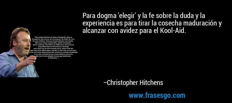 Para dogma 'elegir' y la fe sobre la duda y la experiencia es para tirar la cosecha maduración y alcanzar con avidez para el Kool-Aid. – Christopher Hitchens