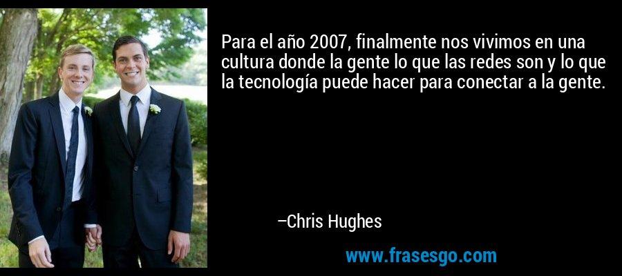 Para el año 2007, finalmente nos vivimos en una cultura donde la gente lo que las redes son y lo que la tecnología puede hacer para conectar a la gente. – Chris Hughes