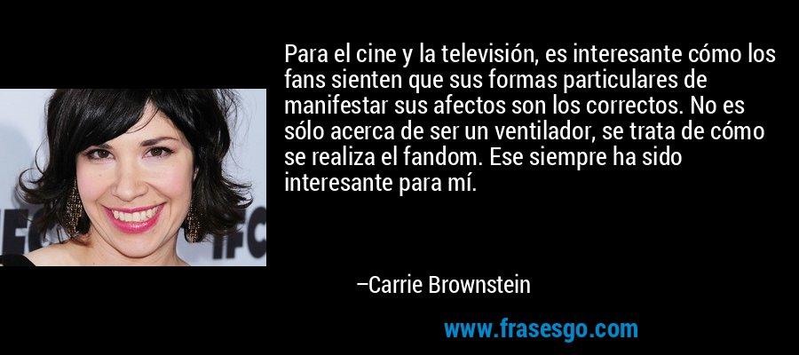 Para el cine y la televisión, es interesante cómo los fans sienten que sus formas particulares de manifestar sus afectos son los correctos. No es sólo acerca de ser un ventilador, se trata de cómo se realiza el fandom. Ese siempre ha sido interesante para mí. – Carrie Brownstein