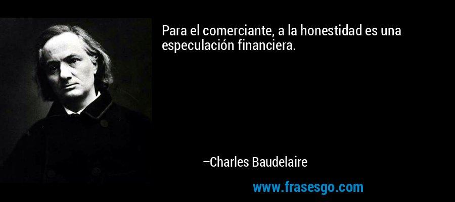 Para el comerciante, a la honestidad es una especulación financiera. – Charles Baudelaire