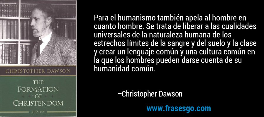 Para el humanismo también apela al hombre en cuanto hombre. Se trata de liberar a las cualidades universales de la naturaleza humana de los estrechos límites de la sangre y del suelo y la clase y crear un lenguaje común y una cultura común en la que los hombres pueden darse cuenta de su humanidad común. – Christopher Dawson