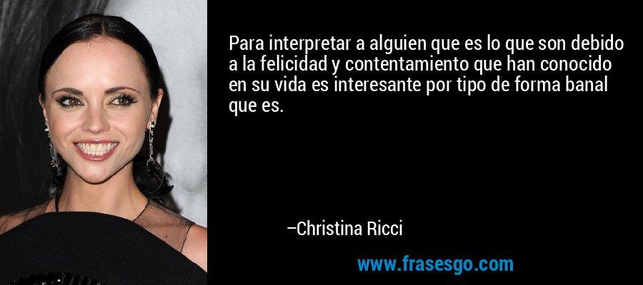 Para interpretar a alguien que es lo que son debido a la felicidad y contentamiento que han conocido en su vida es interesante por tipo de forma banal que es. – Christina Ricci