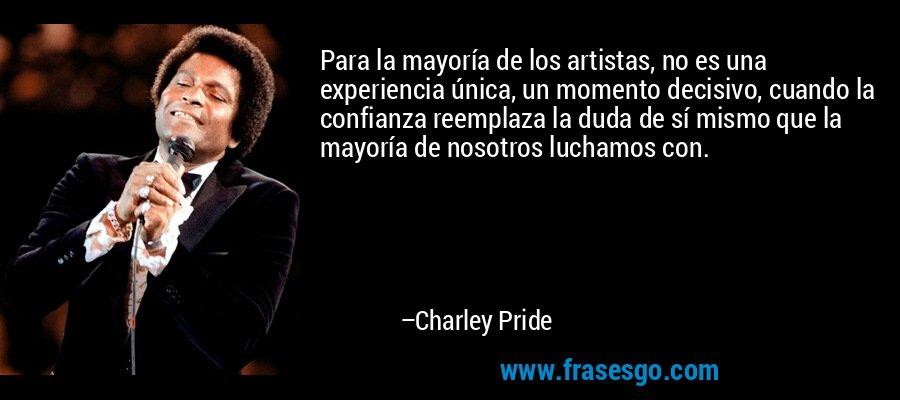 Para la mayoría de los artistas, no es una experiencia única, un momento decisivo, cuando la confianza reemplaza la duda de sí mismo que la mayoría de nosotros luchamos con. – Charley Pride