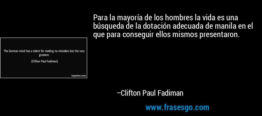 Para la mayoría de los hombres la vida es una búsqueda de la dotación adecuada de manila en el que para conseguir ellos mismos presentaron. – Clifton Paul Fadiman