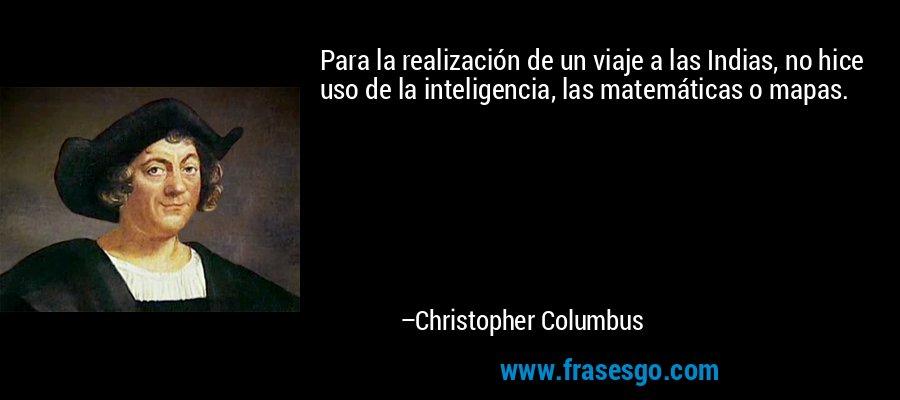 Para la realización de un viaje a las Indias, no hice uso de la inteligencia, las matemáticas o mapas. – Christopher Columbus