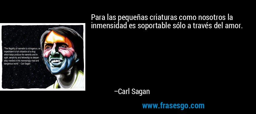 Para las pequeñas criaturas como nosotros la inmensidad es soportable sólo a través del amor. – Carl Sagan
