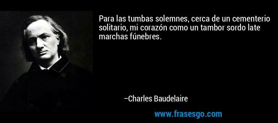 Para las tumbas solemnes, cerca de un cementerio solitario, mi corazón como un tambor sordo late marchas fúnebres. – Charles Baudelaire