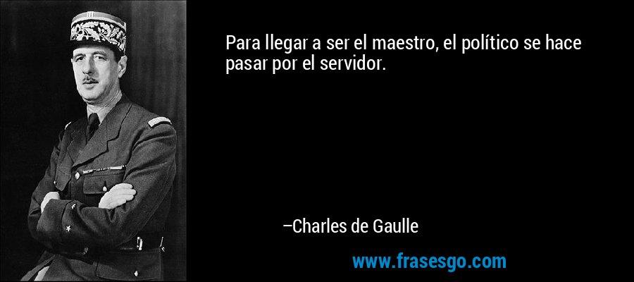 Para llegar a ser el maestro, el político se hace pasar por el servidor. – Charles de Gaulle