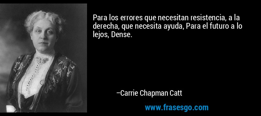 Para los errores que necesitan resistencia, a la derecha, que necesita ayuda, Para el futuro a lo lejos, Dense. – Carrie Chapman Catt