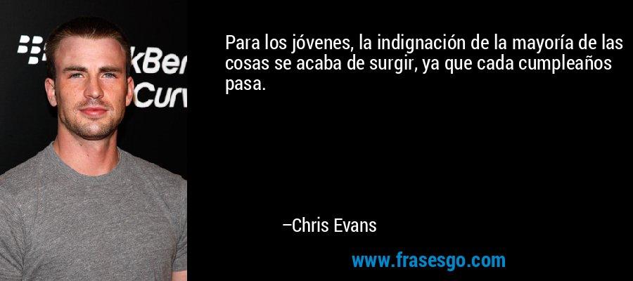 Para los jóvenes, la indignación de la mayoría de las cosas se acaba de surgir, ya que cada cumpleaños pasa. – Chris Evans