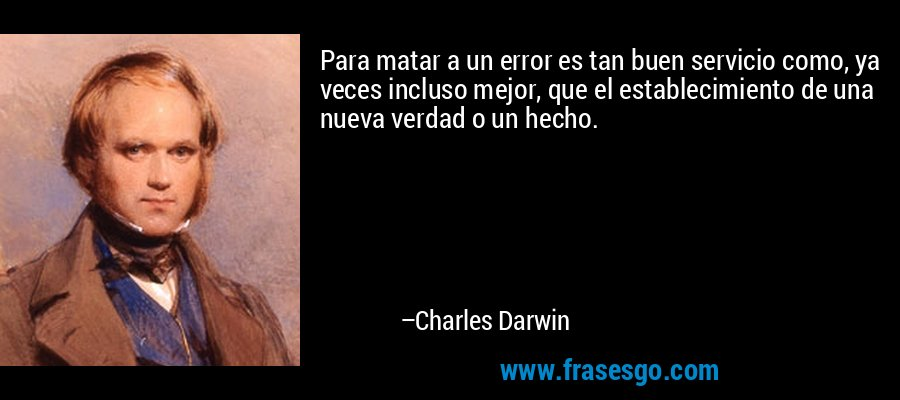 Para matar a un error es tan buen servicio como, ya veces incluso mejor, que el establecimiento de una nueva verdad o un hecho. – Charles Darwin