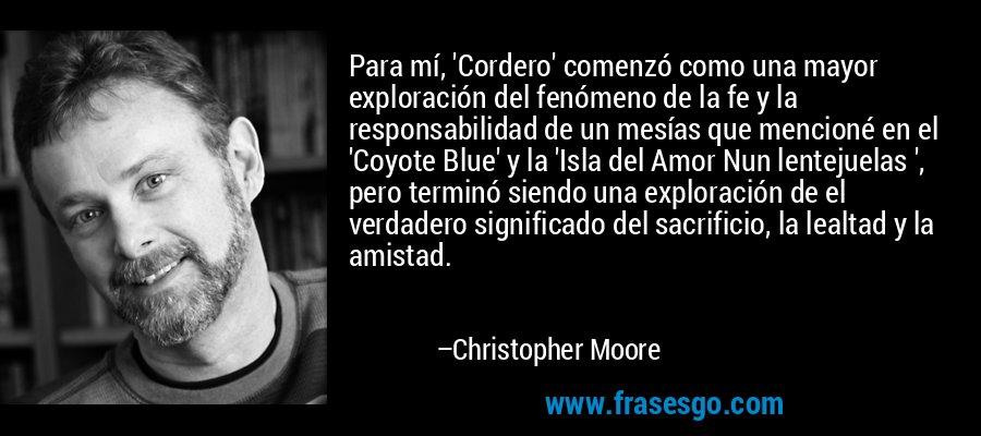 Para mí, 'Cordero' comenzó como una mayor exploración del fenómeno de la fe y la responsabilidad de un mesías que mencioné en el 'Coyote Blue' y la 'Isla del Amor Nun lentejuelas ', pero terminó siendo una exploración de el verdadero significado del sacrificio, la lealtad y la amistad. – Christopher Moore