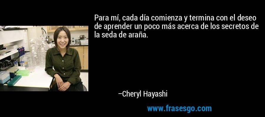 Para mí, cada día comienza y termina con el deseo de aprender un poco más acerca de los secretos de la seda de araña. – Cheryl Hayashi