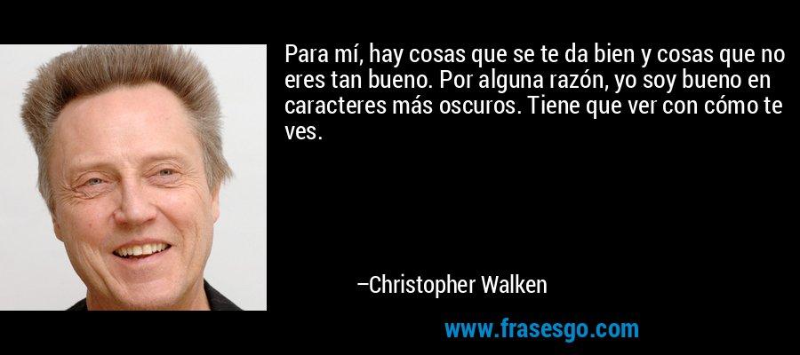 Para mí, hay cosas que se te da bien y cosas que no eres tan bueno. Por alguna razón, yo soy bueno en caracteres más oscuros. Tiene que ver con cómo te ves. – Christopher Walken