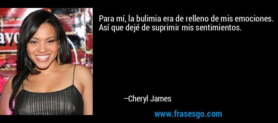 Para mí, la bulimia era de relleno de mis emociones. Así que dejé de suprimir mis sentimientos. – Cheryl James