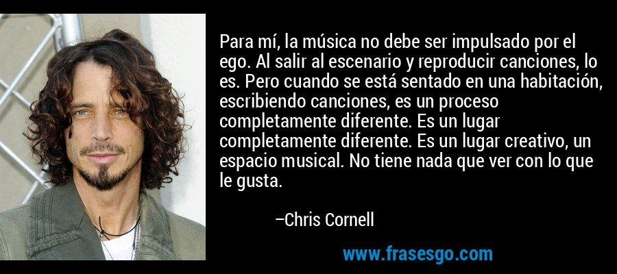 Para mí, la música no debe ser impulsado por el ego. Al salir al escenario y reproducir canciones, lo es. Pero cuando se está sentado en una habitación, escribiendo canciones, es un proceso completamente diferente. Es un lugar completamente diferente. Es un lugar creativo, un espacio musical. No tiene nada que ver con lo que le gusta. – Chris Cornell
