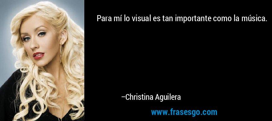 Para mí lo visual es tan importante como la música. – Christina Aguilera