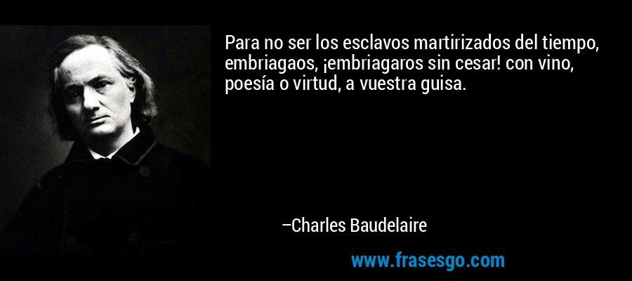 Para no ser los esclavos martirizados del tiempo, embriagaos, ¡embriagaros sin cesar! con vino, poesía o virtud, a vuestra guisa. – Charles Baudelaire