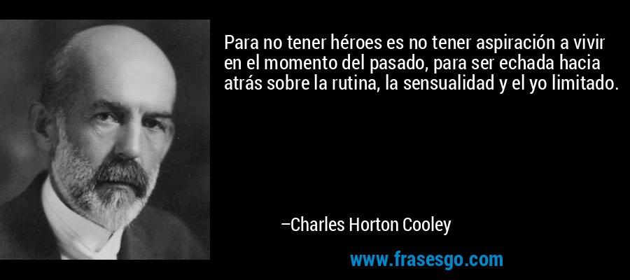 Para no tener héroes es no tener aspiración a vivir en el momento del pasado, para ser echada hacia atrás sobre la rutina, la sensualidad y el yo limitado. – Charles Horton Cooley