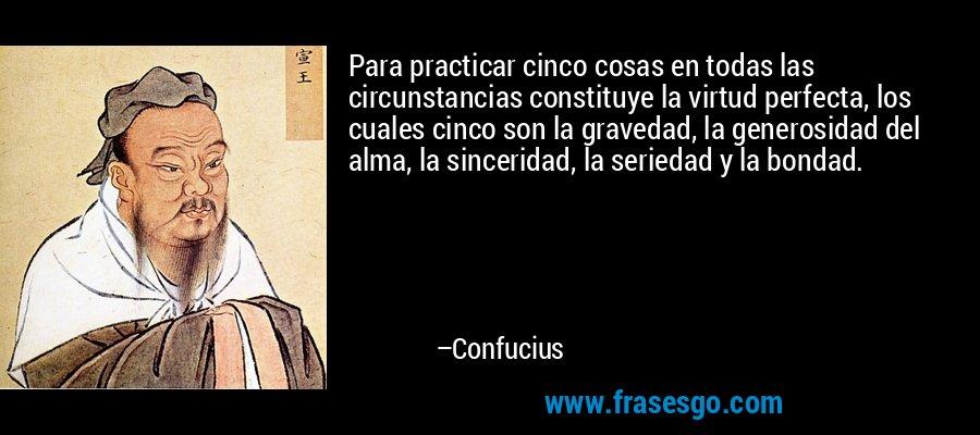 Para practicar cinco cosas en todas las circunstancias constituye la virtud perfecta, los cuales cinco son la gravedad, la generosidad del alma, la sinceridad, la seriedad y la bondad. – Confucius
