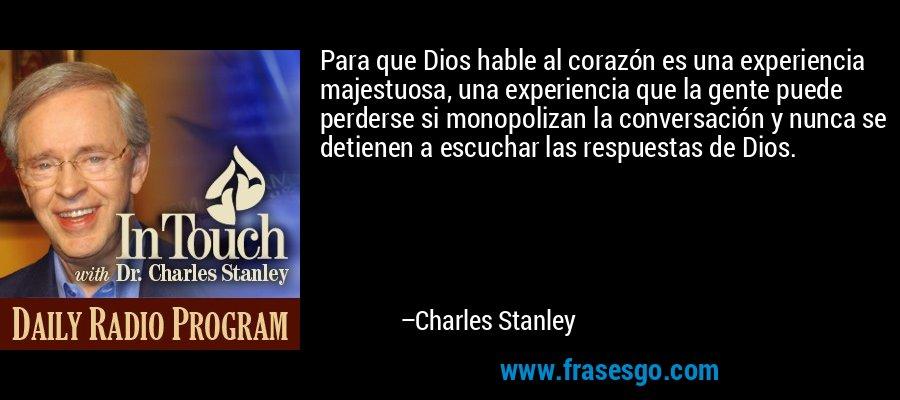 Para que Dios hable al corazón es una experiencia majestuosa, una experiencia que la gente puede perderse si monopolizan la conversación y nunca se detienen a escuchar las respuestas de Dios. – Charles Stanley