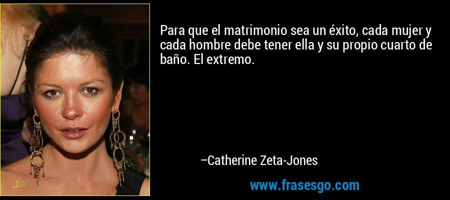 Para que el matrimonio sea un éxito, cada mujer y cada hombre debe tener ella y su propio cuarto de baño. El extremo. – Catherine Zeta-Jones