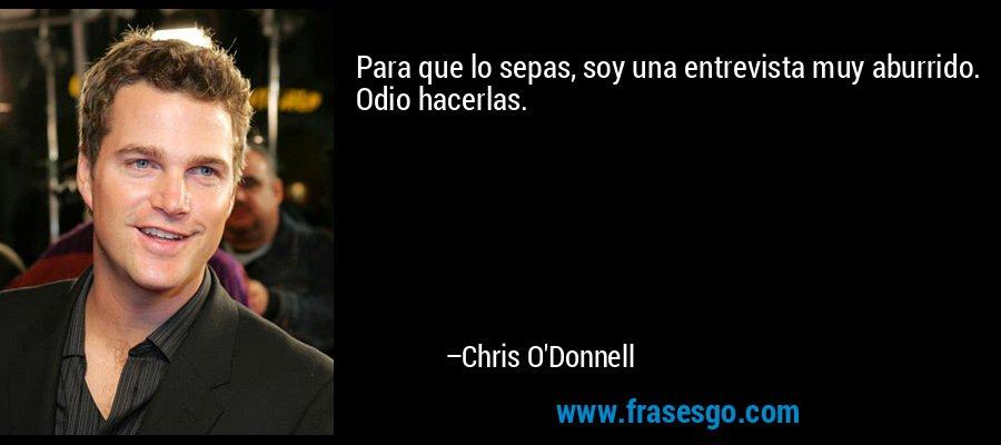 Para que lo sepas, soy una entrevista muy aburrido. Odio hacerlas. – Chris O'Donnell